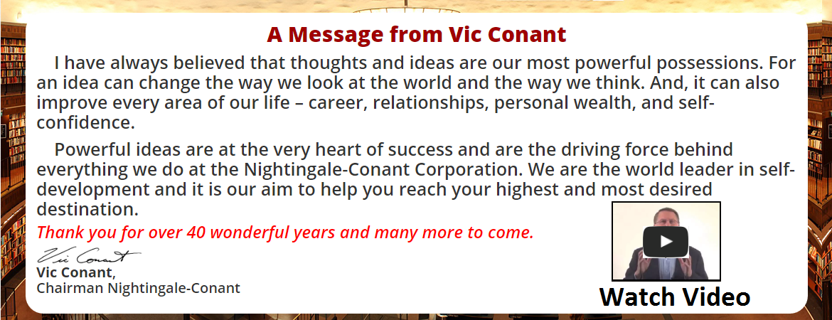 A Message from Vic Conant.  I have always believed that thoughts and ideas are our most powerful possessions. For an idea can change the way we look at the world and the way we think. And, it can also improve every area of our life – career, relationships, personal wealth, and self-confidence.  Powerful ideas are at the very heart of success and are the driving force behind everything we do at the Nightingale-Conant Corporation. We are the world leader in self-development and it is our aim to help you reach your highest and most desired destination.  Thank you for over 40 wonderful years and many more to come.  vic signature  Vic Conant, Chairman Nightingale-Conant Click here to watch welcome video.