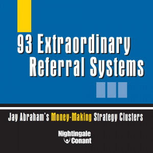 93 Extraordinary Referral Systems: Jay Abraham's Money-Making Strategy Clusters
