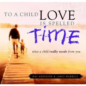 To a Child, Love is Spelled T-I-M-E: What a Child Really Needs From You